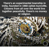 township: There's an experimental township in  India, founded in 1968 called Auroville.  Citizens from all over the world live  together peacefully. There's no money  or religion.