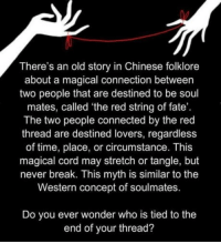 Does someone believe in soulmates and/or true love?: There's an old story in Chinese folklore  about a magical connection between  two people that are destined to be soul  mates, called 'the red string of fate'.  The two people connected by the red  thread are destined lovers, regardless  of time, place, or circumstance. This  magical cord may stretch or tangle, but  never break. This myth is similar to the  Western concept of soulmates.  Do you ever wonder who is tied to the  end of your thread? Does someone believe in soulmates and/or true love?