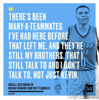 Is Russ saying KD's still his brother?!: THERE'S BEEN  MANY-A-TEAMMATES  I'VE HAD HERE BEFORE  THAT LEFT ME, AND THE RE  STILL MY BROTHERS. THAT  STILL TALK TO AND IDONT  TALK TO. NOT JUST KEVIN  RUSSELL WESTBROOK ON  MOVING FORWARD FROM PAST TEAMMATES  HIT ESPN Is Russ saying KD's still his brother?!