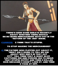 """Return of the Jedi: THERE'S BEEN SOME DEBATE RECENTLy  ABOUT WHETHER THERE SHOULD  BE NO MORE MERCHANDISE WITH VOU IN THE  RETURN OF THE JEDI"""" BlKINI.  I THINK THAT'S STUPID.  TO STOP MAKING THE MERCHANDISE?  C: THE FATHER WHO FLIPPED OUT ABOUT IT.  a WHAT AM I GOING TO TELL MV KID  ABOUT WHV SHE'S IN THAT OUT  FIT?"""" TELL THEM THAT A GIANT SLUG  CAPTURED NME AND FORCED NE TO INEAR  THAT STUPID OUTFIT AND THEN KILLED  HINA BECAUSE DIDNT LIKE IT. AND THEN  TOOK IT OFF."""