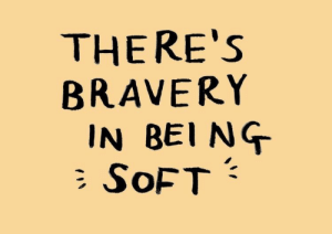 Soft, Bravery, and Bei: THERE'S  BRAVERY  IN BEI NG  SOFT