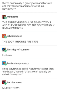 """Apparently, True, and Summer: theres canonically a greedytown and liartown  and mayhemtown and more towns like  lazytown???  mothiraffe  THE ENTIRE VERSE IS JUST SEVEN TOWNS  AND THEy'RE BASED OFF THE SEVEN DEADLY  SINS APPARENTLY  robbieradiant  THE EDGY THEORIES ARE TRUE  first-day-of-summer  lusttown  konkeydongcountry  since lazytown is called """"lazytown"""" rather than  """"slothtown,"""" wouldn't """"lusttown"""" actually be  called """"hornytown""""  batbitequeen  MURDERTOWN THOTTICUS"""