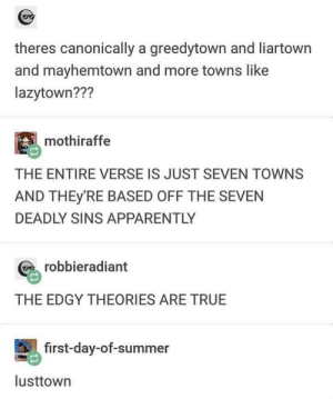 .: theres canonically a greedytown and liartown  and mayhemtown and more towns like  lazytown???  mothiraffe  THE ENTIRE VERSE IS JUST SEVEN TOWNS  AND THEY'RE BASED OFF THE SEVEN  DEADLY SINS APPARENTLY  robbieradiant  THE EDGY THEORIES ARE TRUE  first-day-of-summer  lusttown .