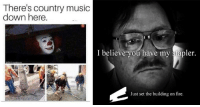 Fire, Funny, and Memes: There's country music  down here  I believe you have my stapler.  Just set the building on fire. 27 Stupid And Funny Memes To Help You Effectively Pass The Time