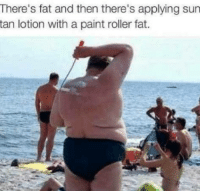 😉😂☀️: There's fat and then there's applying sun  tan lotion with a paint roller fat. 😉😂☀️