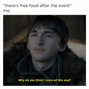 "Food, Game of Thrones, and Free: ""there's free food after the event""  me:  AYEOLO  Why do you think I came all this way?"