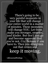<3: There's going to be  very painful moments in  your life that will change  your entire world in a matter  of minutes. These moments  will change YOU. Let them  make you stronger, smarter,  and kinder. But don't you go  and become someone that  you're not. Cry. Scream if you  have to. Then you straighten  out that crown and  keep it moving.  Life Learned Feelings <3