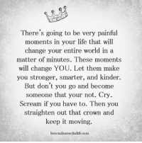 Memes, 🤖, and Crown: There's going to be very painful  moments in your life that will  change your entire world in a  matter of minutes. These moments  will change YOU. Let them make  you stronger, smarter, and kinder.  But don't you go and become  someone that your not. Cry  Scream if you have to. Then you  straighten out that crown and  keep it moving.  lessonslearnedinlife.com 📸   @lessonslearnedinlife