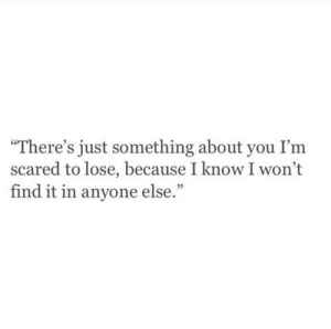 "You, Lose, and Scared: ""There's just something about you I'm  scared to lose, because I know I won't  find it in anyone else.""  05"