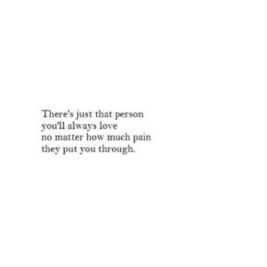 Love, Http, and Pain: There's just that person  you'll always love  no matter how much pain  they put you through. http://iglovequotes.net/