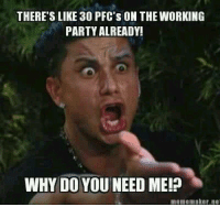 Party Meme: THERE'S LIKE 30 PFC's oN THE WORKING  PARTY ALREADY!  WHY DO YOUNEED ME!p  meme maker net