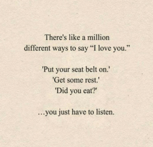"""Different Ways: There's like a million  different ways to say """"I love you  Put your seat belt on  Get some rest.  Did you eat?""""  ...you just have to listen."""