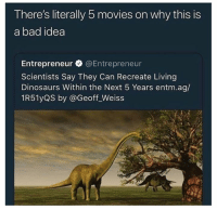 weiss: There's literally 5 movies on why this is  a bad idea  Entrepreneur @Entrepreneur  Scientists Say They Can Recreate Living  Dinosaurs Within the Next 5 Years entm.ag/  1R51yQS by @Geoff_Weiss