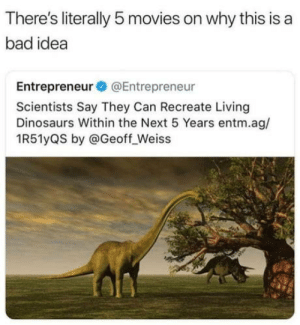Bad, Club, and Movies: There's literally 5 movies on why this is a  bad idea  Entrepreneur@Entrepreneur  Scientists Say They Can Recreate Living  Dinosaurs Within the Next 5 Years entm.ag/  1R51yQS by @Geoff_Weiss laughoutloud-club:  Damn, noob scientist!
