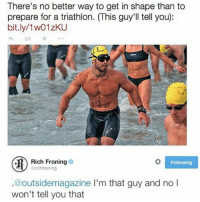 Memes, 🤖, and Triathlon: There's no better way to get in shape than to  prepare for a triathlon. (This guy'll tell you):  bit.ly/1w01zKU  わts *  Rich Froning  Following  richfroning  .@outsidemagazine I'm that guy and no l  won't tell you that Ha ha ha lmaooooooooooooooooo😂😂😂😂😂😂😂😂😂😂😂😂😂