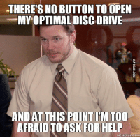 Help Meme: THERES NO BUTTON TOOPEN  MYOPTIMAL DISC DRIVE  AND AT THIS POINTIM TOO  AFRAID TOASK FOR HELP  MEMEFUL COM