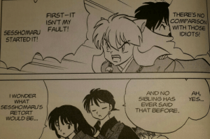 "inu-fanon:  czarcastic-dog:  Sesshomaru's retort would probably be something along the lines of; ""…."" *punch Inuyasha in the face*  Wait, what?  Way to go completely making up a line for Sango, there, English manga, and missing the joke in the process. This was probably the funniest page in the entire series, and was unfortunately axed from the anime version due to the anime almost completely removing the Kinka-Ginka story.  Here's how it actually went down:  I guess the line was changed due to the fact that ""sneezing means someone's talking about you behind your back"" is a Japanese superstition unfamiliar to some American audiences, but changing Sango's line makes the next bit seem like it comes out of nowhere.  Jaken's line is also likely a play on the Japanese saying that ""only fools never catch colds"".: THERE'S NO  COMPARISON  WITH THOSE  IDIOTS!  FIRST-IT  ISN'T MY  FAULT!  SESSHOMARU  STARTED IT!  AND NO  SIBLING HAS  EVER SAID  THAT BEFORE.  AH,  YES...  I WONDER  WHAT  SESSHOMARU'S  RETORT  WOULD BE... inu-fanon:  czarcastic-dog:  Sesshomaru's retort would probably be something along the lines of; ""…."" *punch Inuyasha in the face*  Wait, what?  Way to go completely making up a line for Sango, there, English manga, and missing the joke in the process. This was probably the funniest page in the entire series, and was unfortunately axed from the anime version due to the anime almost completely removing the Kinka-Ginka story.  Here's how it actually went down:  I guess the line was changed due to the fact that ""sneezing means someone's talking about you behind your back"" is a Japanese superstition unfamiliar to some American audiences, but changing Sango's line makes the next bit seem like it comes out of nowhere.  Jaken's line is also likely a play on the Japanese saying that ""only fools never catch colds""."