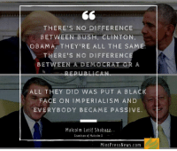 Dear outraged liberals - Trump is just taking over from where Obama left off: http://www.mpn.news/y/trumpbama: THERE'S NO DIFFERENCE  BETWEEN BUSH, CLINTON,  OBAMA THEY'RE ALL THE SA  THERE'S NO DIFFERENC  BETWEEN A DEMOCRAT OR A  ALL THEY DID WAS PUT A BLACK  FACE ON IMPERIALISM AND  EVERYBODY BECAME PASSIVE.  Malcolm Latif Shabazz  Grandson of Malcolm X  Mint Pres s News.com Dear outraged liberals - Trump is just taking over from where Obama left off: http://www.mpn.news/y/trumpbama