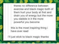 Energy, Black, and Exercise: theres no difference between  exercise and black magic both of  them hurt your body at first and  drain you of energy but the more  you dabble in it the more  powerful you become  this is the most inspiring thing i  have ever read  i'll just stick to black magic thanks <p>Basically The Same Daunting Thing.</p>