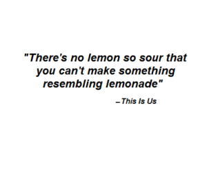 "sour: ""There's no lemon so sour that  you can't make something  resembling lemonade""  This Is Us"
