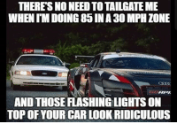 CopHumor CopHumorLife Humor Funny Comedy Lol Police PoliceOfficer ThinBlueLine Cop Cops LawEnforcement LawEnforcementOfficer SheepDog WhatThe Tailgate Speed SpeedLimit: THERES NO NEED TOTAILGATE ME  WHEN IMDOING 85 NA 30 MPH ZONE  APA  AND THOSE FLASHINGLIGHTSON  TOP OF YOUR CARLOOK RIDICULOUS CopHumor CopHumorLife Humor Funny Comedy Lol Police PoliceOfficer ThinBlueLine Cop Cops LawEnforcement LawEnforcementOfficer SheepDog WhatThe Tailgate Speed SpeedLimit