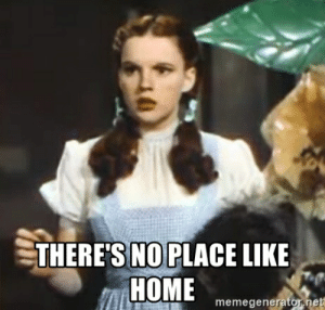 THERE'S NO PLACE LIKE HOME - Wizard of Oz meme | Meme Generator: THERE'S NO PLACE LIKE  HOME  memegenerator.net  10 THERE'S NO PLACE LIKE HOME - Wizard of Oz meme | Meme Generator