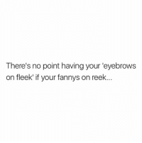 Dead😂: There's no point having your 'eyebrows  on fleek if your fannys on reek Dead😂