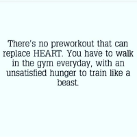 Gym, Heart, and Hearts: There's no preworkout that can  replace HEART. You have to walk  in the gym everyday, with an  unsatisfied hunger to train like a  beast. Truth.