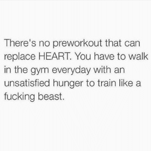 💪: There's no preworkout that can  replace HEART. You have to walk  in the gym everyday with an  unsatisfied hunger to train like a  fucking beast. 💪