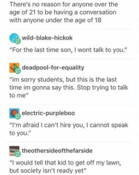 "get off my lawn: There's no reason for anyone over the  age of 21 to be having a conversation  with anyone under the age of 18  wild-blake-hickok  ""For the last time son, l wont talk to you.'  deadpool-for-equality  ""im sorry students, but this is the last  time im gonna say this. Stop trying to talk  to me  electric-purpleboo  ""I'm afraid I can't hire you, I cannot speak  to you  Sathe othersideofthefarside  ""I would tell that kid to get off my lawn,  but society isn't ready yet"""