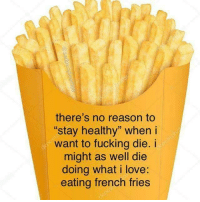 """Fucking, Love, and French: there's no reason to  stay healthy"""" when i  want to fucking die. i  might as well die  doing what i love:  eating french fries"""