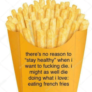 "french fries: there's no reason to  stay healthy"" when i  want to fucking die. i  might as well die  doing what i love:  eating french fries"