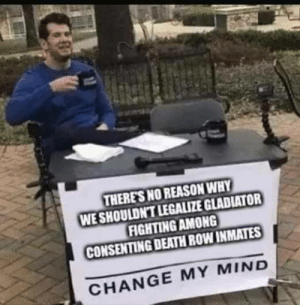 Dank, Gladiator, and Memes: THERES NO REASON WHY  WE SHOULDNT LEGALIZE GLADIATOR  FIGHTING AMONG  CONSENTING DEATH ROW INMATES  CHANGE MY MIND A pay per view I would buy by hondahardtail FOLLOW HERE 4 MORE MEMES.
