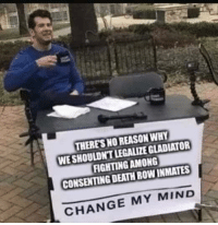 "<p>Consent is Key via /r/dank_meme <a href=""https://ift.tt/2qF4BuS"">https://ift.tt/2qF4BuS</a></p>: THERES NO REASON WHY  WE SHOULDN'T LEGALIZE GLADIATOR  FIGHTINGAMONG  CONSENTING DEATH ROW INMATES  CHANGE MY MIND <p>Consent is Key via /r/dank_meme <a href=""https://ift.tt/2qF4BuS"">https://ift.tt/2qF4BuS</a></p>"