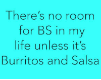 Dank, Life, and 🤖: There's no roomm  for BS in my  life unless it's  Burritos and Salsa