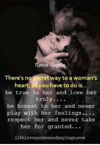 Love, Respect, and True: There's no Secret way to a woman's  heart, all you have to do is  be true to her and love her  truly  be honest to her and never  play with her feelings  respect her and never take  her for granted.  lifelovequotesandsayings.com