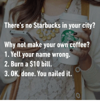 9gag, Dank, and Funny: There's no Starbucks in your city?  There's no Starbucks in your city  Why not make your own coffee?  1. Yell your name wrong.  2. Burn a $10 bill.  3. OK, done. You nailed it.  0 How to make a Starbucks coffee 101. https://9gag.com/gag/a6Vdr4b/sc/funny?ref=fbsc