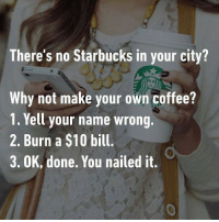9gag, Funny, and Memes: There's no Starbucks in your city?  Why not make your own coffee?  1. Yell your name wrong.  2. Burn a $10 bill.  3. OK, done. You nailed it.  0 And.... surprise.... the coffee tastes better! Follow @9gag for more funny memes. 9gag coffee expensive diy