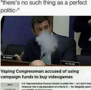 "Fire, News, and Vaping: ""there's no such thing as a perfect  politic-""  M MILLER  Vaping Congressman accused of using  campaigm funds to buy videogames  U.S. Representative Duncan Hunter is under fire-or I don't kno  whatever the e-cig equivalent of a flame is -for allegedly spenc  News Id vote for him"