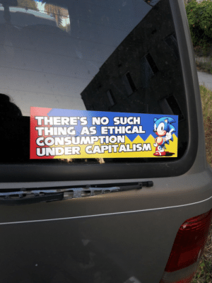 """Fucking, Shit, and Target: THERE'S NO SUCH  THING AS ETHICAL  CONSUMPTION  UNDER CAPITALISM real-faker:  real-faker:  I designed a bumper sticker  holy SHIT I'm sitting at a drive thru and this older woman just came up and knocked on my window, so I rolled it down a crack, and she gave me a thumbs up and said, """"capitalism is the Antichrist!"""", I'm fucking dying hsjanxbxhxh"""