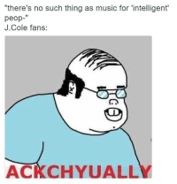 """J: """"there's no such thing as music for """"intelligent  peop  J Cole fans:  ACKCHYUALLY"""