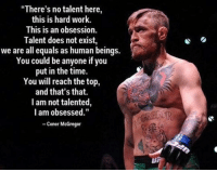 """Inspirational words from Conor McGregor. ➡️ follow @thesportbible for more! ⬅️: """"There's no talent here,  this is hard work.  This is an obsession.  Talent does not exist,  we are all equals as human beings.  You could be anyone if you  put in the time.  You will reach the top,  and that's that.  I am not talented  I am obsessed.""""  Conor McGregor Inspirational words from Conor McGregor. ➡️ follow @thesportbible for more! ⬅️"""