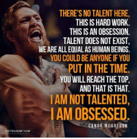 Conor McGregor: THERE'S NO TALENT HERE,  THIS ISHARD WORK  THIS ISAN OBSESSION  TALENT DOES NOT EXIST,  WEAREALL EQUAL AS HUMAN BEINGS  YOU COULD BE ANYONE IF YOU  PUTIN THE TIME  YOU WILL REACHTHE TOP,  AND THAT ISTHAT  AMNOT TALENTED,  I AM OBSESSED  CONOR MCGREGOR  MATEUSZM.COM