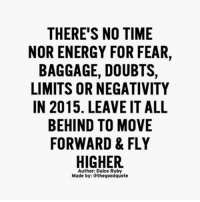 Memes, 🤖, and Journeys: THERE'S NO TIME  NOR ENERGY FOR FEAR,  BAGGAGE, DOUBTS,  LIMITS OR NEGATIVITY  IN 2015. LEAVEIT ALL  BEHIND TO MOVE  FORWARD & FLY  HIGHER.  Author: Dulce Ruby  Made by: Sthegoodquote This extract from @Lost_Nowhere is just so beautiful 😍 @Lost_Nowhere is a journey of self-discovery inside a fantasy world where you will learn how to love yourself and trust your intuition! ❤ @Lost_Nowhere written by @pg_rated 🙏🏼 available on amazon 🙏🏼 lostnowhere spiritualawakening intuition consciousness