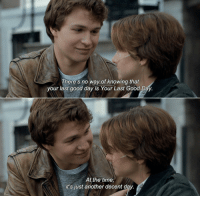 The Fault In Our Stars https://t.co/0gLqbAMWHg: There's no way of knowing that  your last good day is Your Last Good Day.  At the time,  it's just another decent day. The Fault In Our Stars https://t.co/0gLqbAMWHg