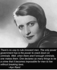 Ayn Rand: There's no way to rule innocent men. The only power  government has is the power to crack down on  criminals. Well, when there aren't enough criminals,  one makes them. One declares so many things to be  a crime that it becomes impossible for men to live  without breaking laws.  Ayn Rand