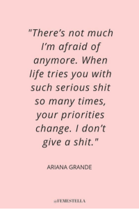 "Ariana Grande is Her Own Kind of Feminist and She's Not Sorry: ""There's not much  I'm afraid of  anymore. When  life tries you with  such serious shit  so many times,  your priorities  change. I don't  give a shit.""  ARIANA GRANDE  aFEMESTELLA Ariana Grande is Her Own Kind of Feminist and She's Not Sorry"