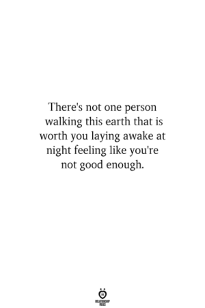 Not Good Enough: There's not one person  walking this earth that is  worth you laying awake at  night feeling like you're  not good enough.  ELATIONG  LES