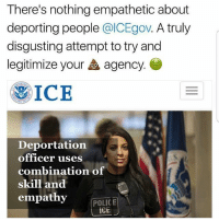 Memes, Police, and Empathy: There's nothing empathetic about  deporting people @ICEgov. A truly  disgusting attempt to try and  legitimize your agency.  0.0  遇1CE  Deportation  officer uses  combination of  skill and  empathy  POLICE 💩 Cc: @ICEgov immigration