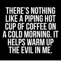 Dank, Coffee, and Cold: THERE'S NOTHING  LIKE A PIPING HOT  CUP OF COFFEE ON  A COLD MORNING, IT  HELPS WARM UP  THE EVIL IN ME